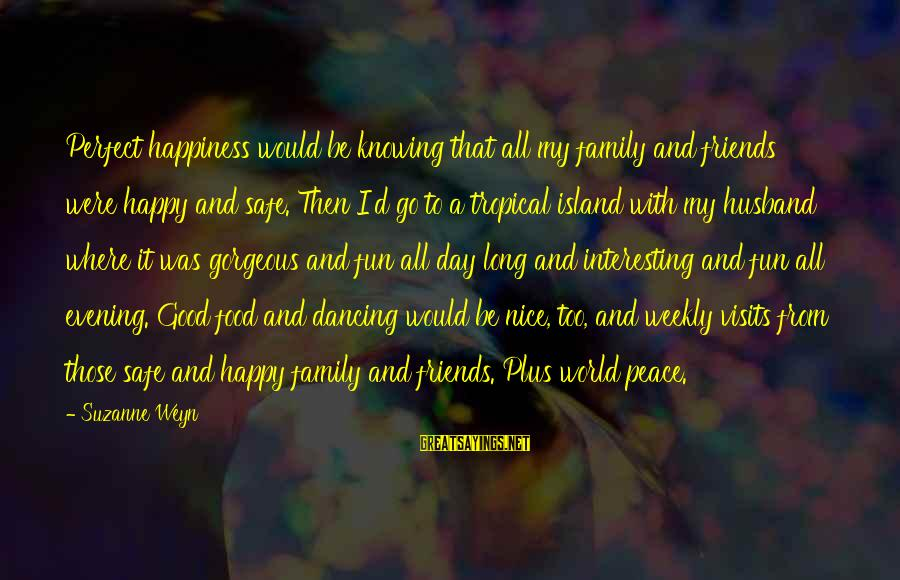 Happiness My Family Sayings By Suzanne Weyn: Perfect happiness would be knowing that all my family and friends were happy and safe.