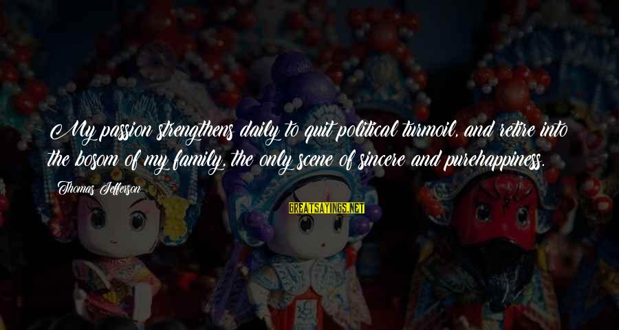 Happiness My Family Sayings By Thomas Jefferson: My passion strengthens daily to quit political turmoil, and retire into the bosom of my