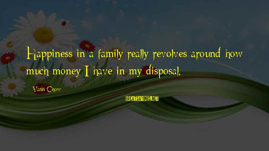 Happiness My Family Sayings By Vann Chow: Happiness in a family really revolves around how much money I have in my disposal.