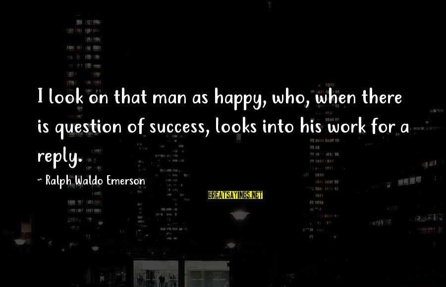 Happiness Ralph Waldo Emerson Sayings By Ralph Waldo Emerson: I look on that man as happy, who, when there is question of success, looks