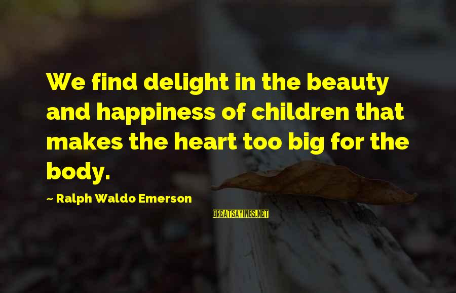Happiness Ralph Waldo Emerson Sayings By Ralph Waldo Emerson: We find delight in the beauty and happiness of children that makes the heart too