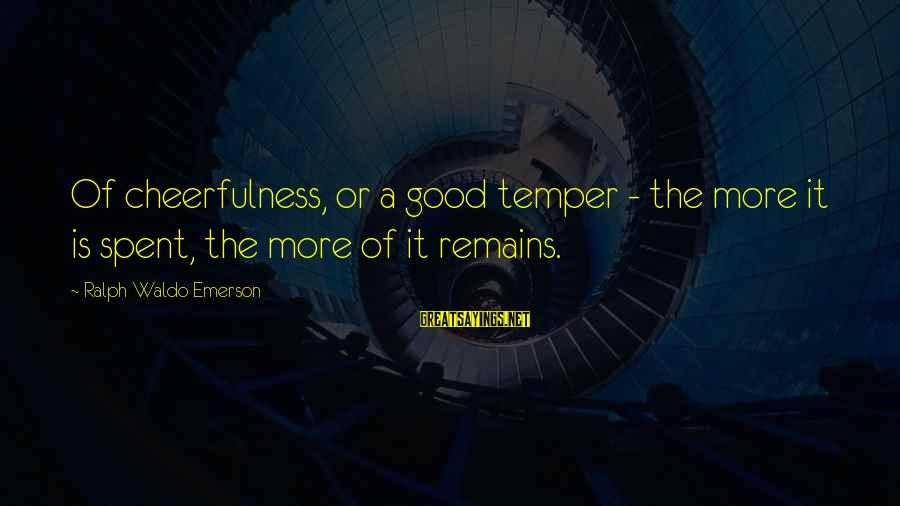 Happiness Ralph Waldo Emerson Sayings By Ralph Waldo Emerson: Of cheerfulness, or a good temper - the more it is spent, the more of