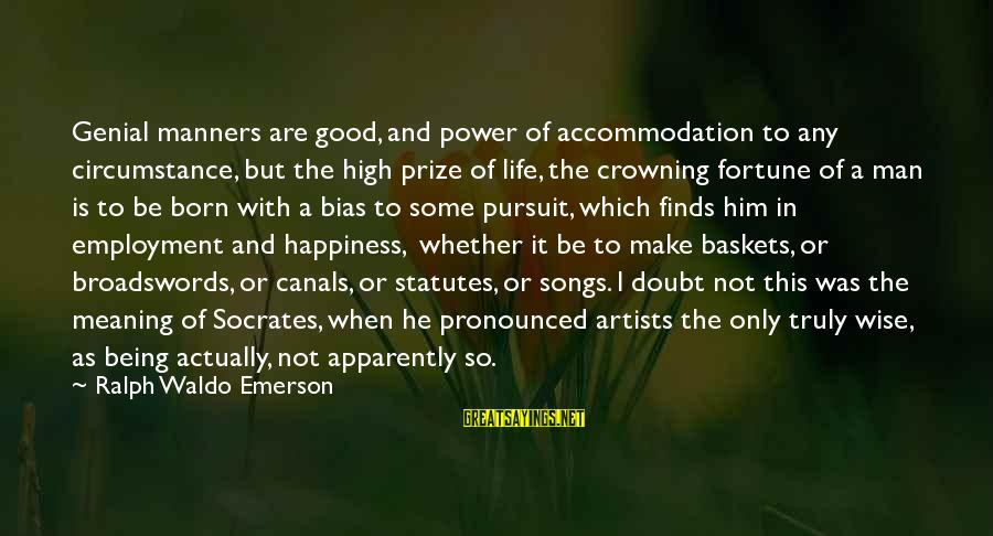 Happiness Ralph Waldo Emerson Sayings By Ralph Waldo Emerson: Genial manners are good, and power of accommodation to any circumstance, but the high prize