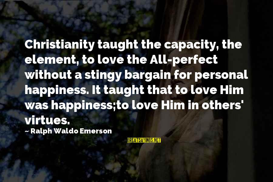 Happiness Ralph Waldo Emerson Sayings By Ralph Waldo Emerson: Christianity taught the capacity, the element, to love the All-perfect without a stingy bargain for