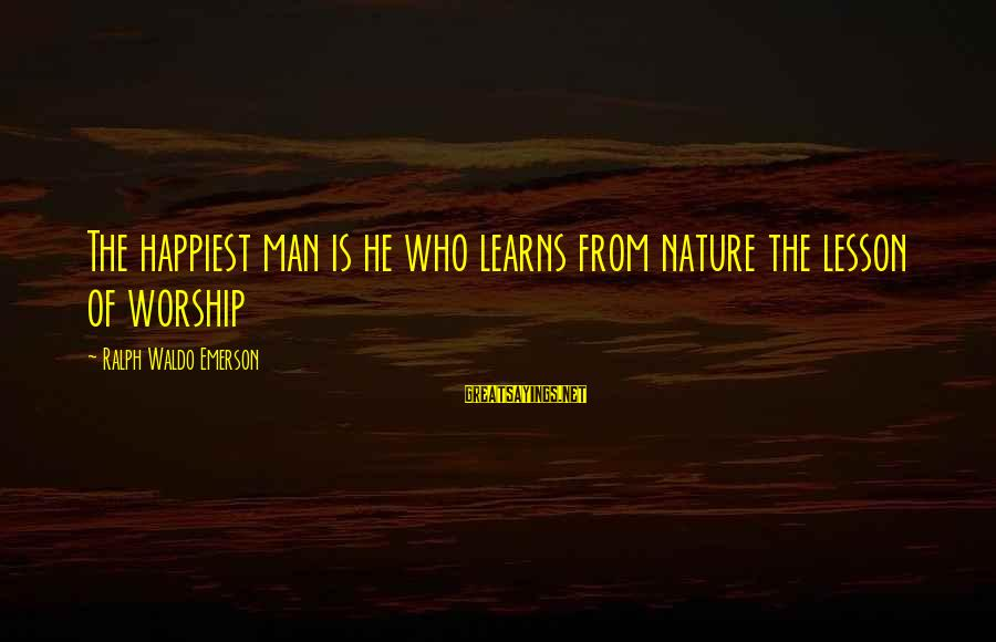 Happiness Ralph Waldo Emerson Sayings By Ralph Waldo Emerson: The happiest man is he who learns from nature the lesson of worship
