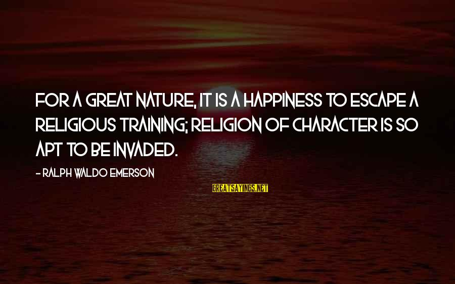 Happiness Ralph Waldo Emerson Sayings By Ralph Waldo Emerson: For a great nature, it is a happiness to escape a religious training; religion of
