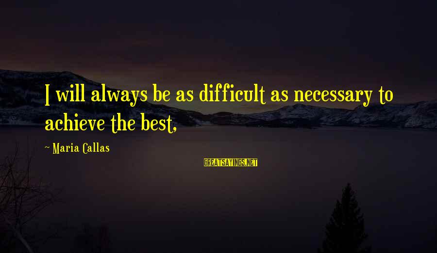 Happy 5 Year Work Anniversary Sayings By Maria Callas: I will always be as difficult as necessary to achieve the best,