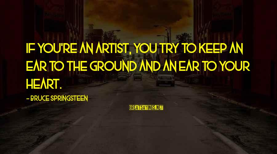 Happy 70th Sayings By Bruce Springsteen: If you're an artist, you try to keep an ear to the ground and an