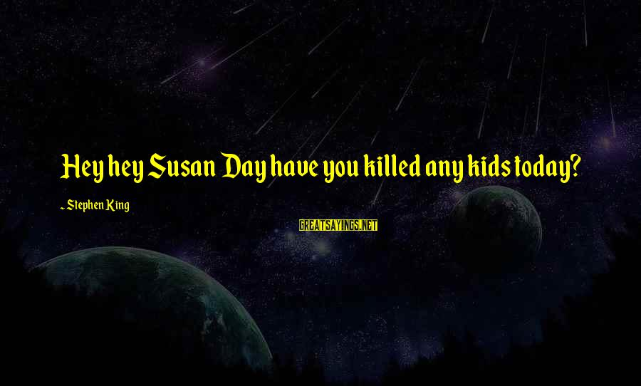 Happy 70th Sayings By Stephen King: Hey hey Susan Day have you killed any kids today?