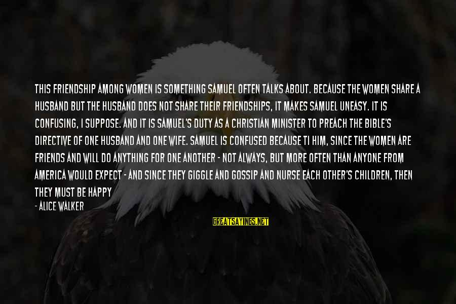 Happy Because Of Friends Sayings By Alice Walker: This friendship among women is something Samuel often talks about. Because the women share a
