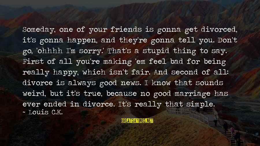 Happy Because Of Friends Sayings By Louis C.K.: Someday, one of your friends is gonna get divorced, it's gonna happen, and they're gonna