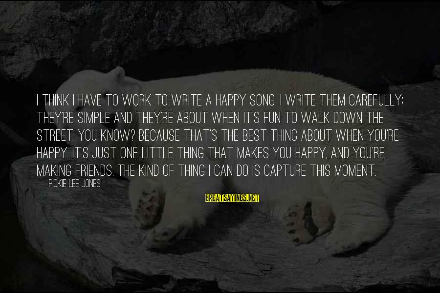 Happy Because Of Friends Sayings By Rickie Lee Jones: I think I have to work to write a happy song. I write them carefully;