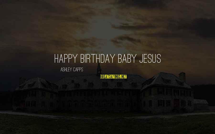 Happy Birthday Baby Jesus Sayings By Ashley Capps: HAPPY BIRTHDAY BABY JESUS