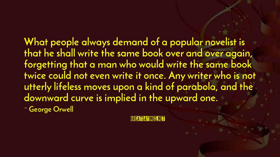 Happy College Days Sayings By George Orwell: What people always demand of a popular novelist is that he shall write the same