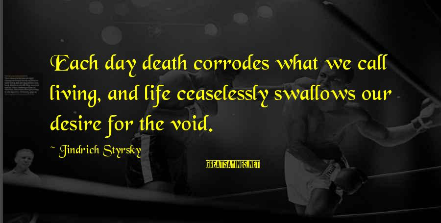Happy College Days Sayings By Jindrich Styrsky: Each day death corrodes what we call living, and life ceaselessly swallows our desire for