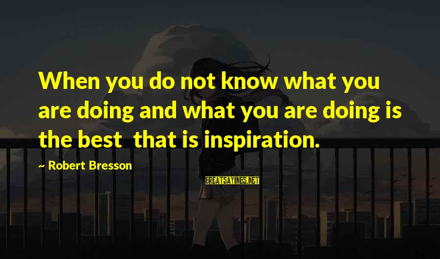 Happy College Days Sayings By Robert Bresson: When you do not know what you are doing and what you are doing is