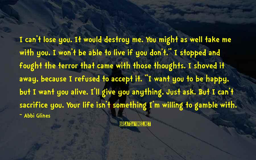 Happy Life Thoughts Sayings By Abbi Glines: I can't lose you. It would destroy me. You might as well take me with