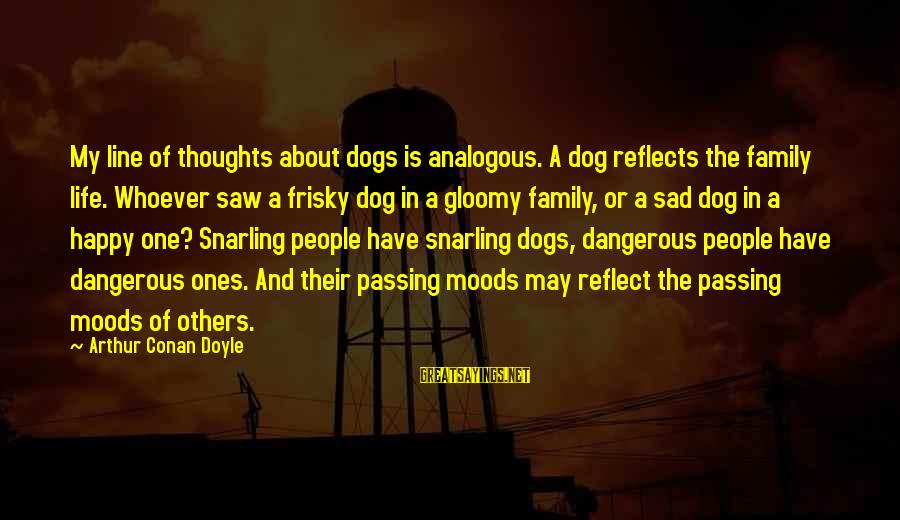 Happy Life Thoughts Sayings By Arthur Conan Doyle: My line of thoughts about dogs is analogous. A dog reflects the family life. Whoever
