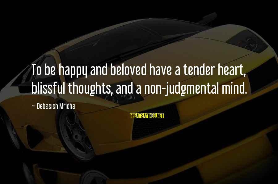 Happy Life Thoughts Sayings By Debasish Mridha: To be happy and beloved have a tender heart, blissful thoughts, and a non-judgmental mind.