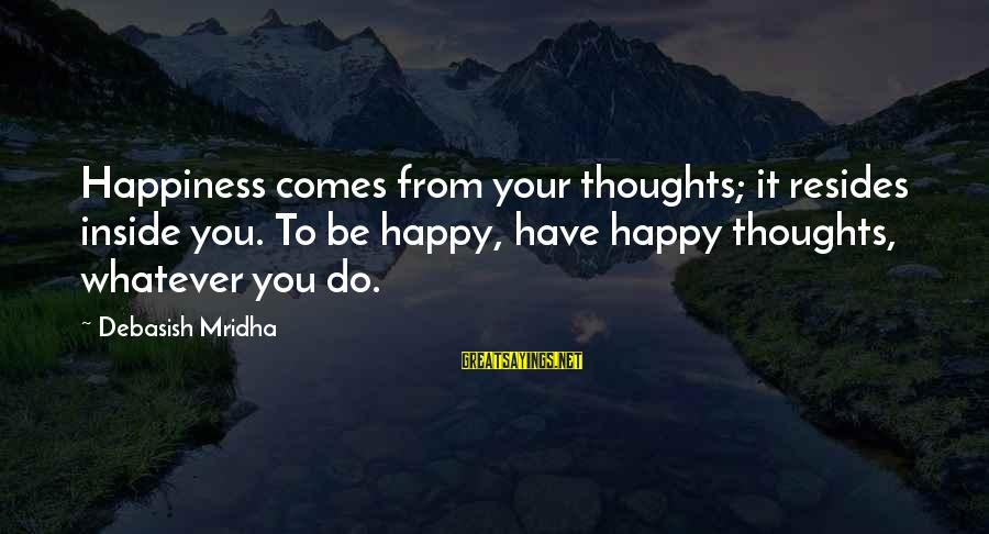 Happy Life Thoughts Sayings By Debasish Mridha: Happiness comes from your thoughts; it resides inside you. To be happy, have happy thoughts,