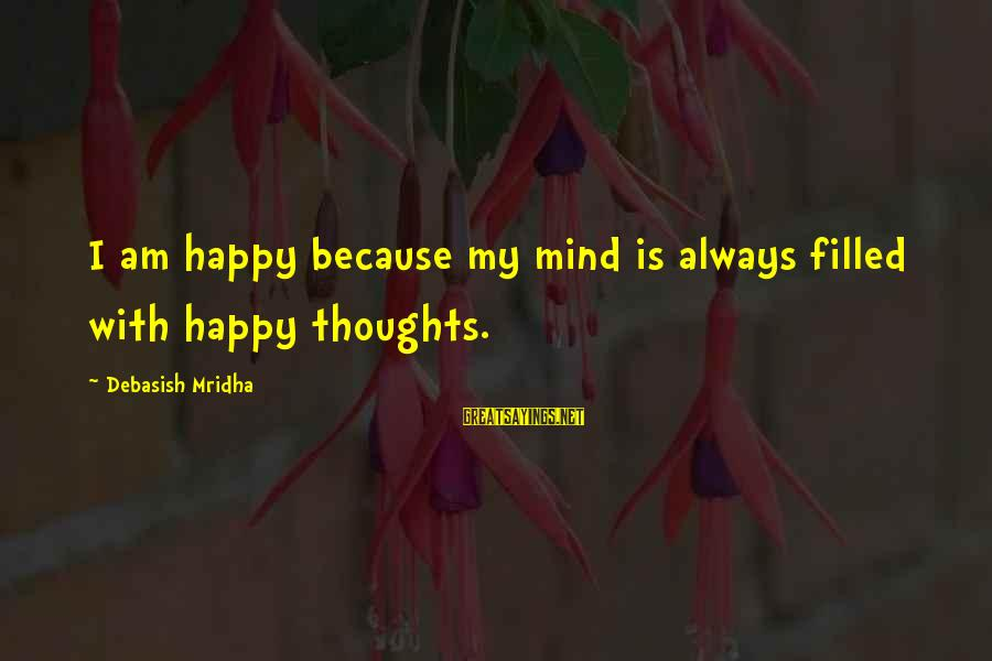 Happy Life Thoughts Sayings By Debasish Mridha: I am happy because my mind is always filled with happy thoughts.