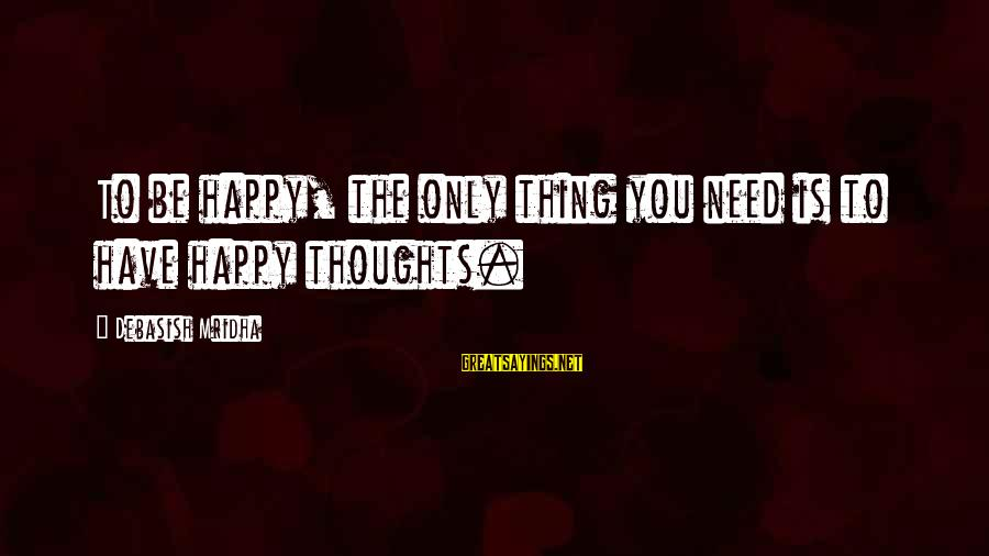 Happy Life Thoughts Sayings By Debasish Mridha: To be happy, the only thing you need is to have happy thoughts.