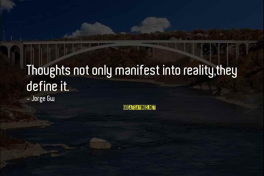 Happy Life Thoughts Sayings By Jorge Gw: Thoughts not only manifest into reality,they define it.