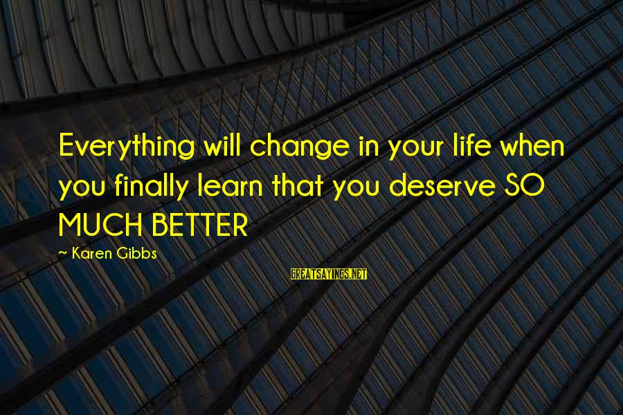 Happy Life Thoughts Sayings By Karen Gibbs: Everything will change in your life when you finally learn that you deserve SO MUCH