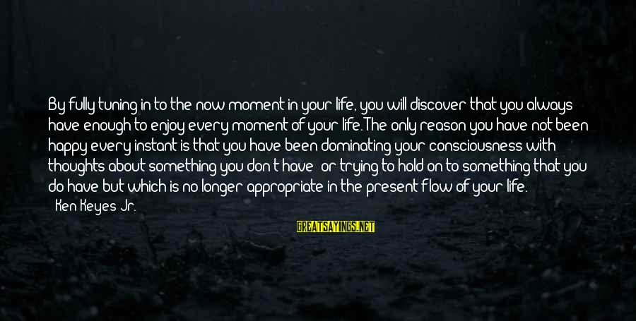 Happy Life Thoughts Sayings By Ken Keyes Jr.: By fully tuning in to the now moment in your life, you will discover that