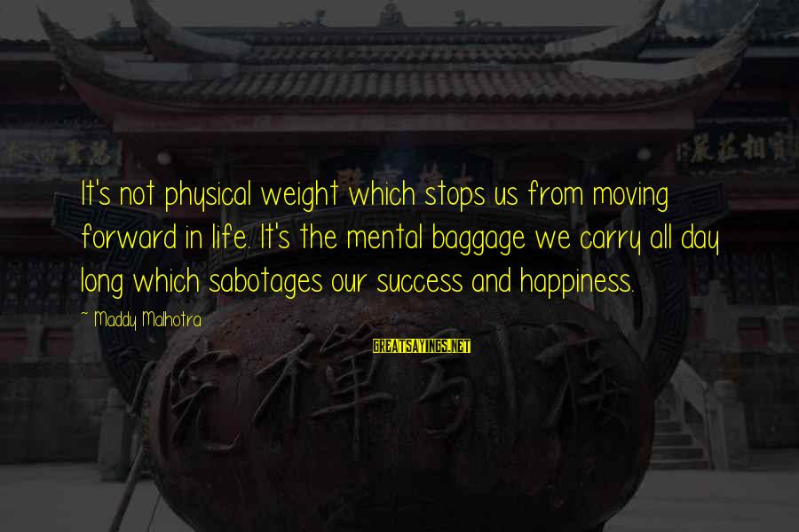 Happy Life Thoughts Sayings By Maddy Malhotra: It's not physical weight which stops us from moving forward in life. It's the mental