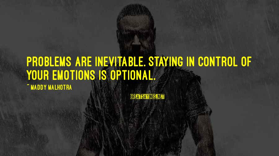 Happy Life Thoughts Sayings By Maddy Malhotra: Problems are inevitable. Staying in control of your emotions is optional.