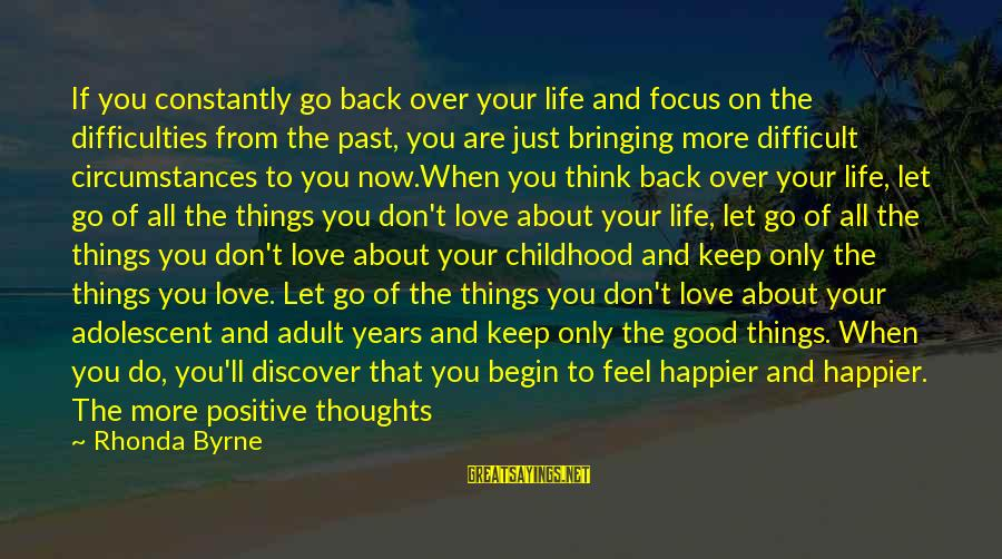 Happy Life Thoughts Sayings By Rhonda Byrne: If you constantly go back over your life and focus on the difficulties from the
