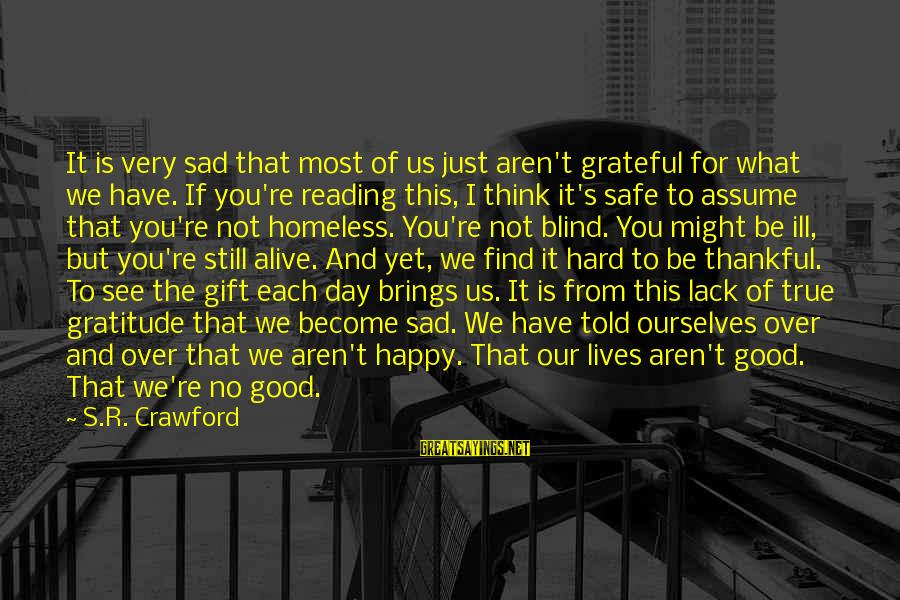 Happy Life Thoughts Sayings By S.R. Crawford: It is very sad that most of us just aren't grateful for what we have.