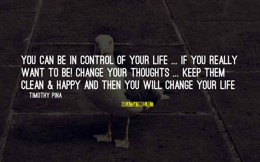 Happy Life Thoughts Sayings By Timothy Pina: You can be in control of your life ... if you really want to be!