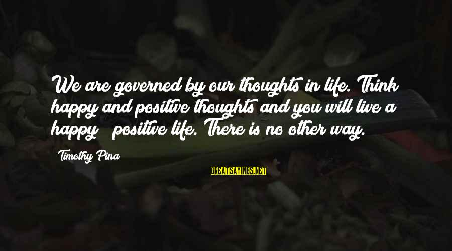 Happy Life Thoughts Sayings By Timothy Pina: We are governed by our thoughts in life. Think happy and positive thoughts and you
