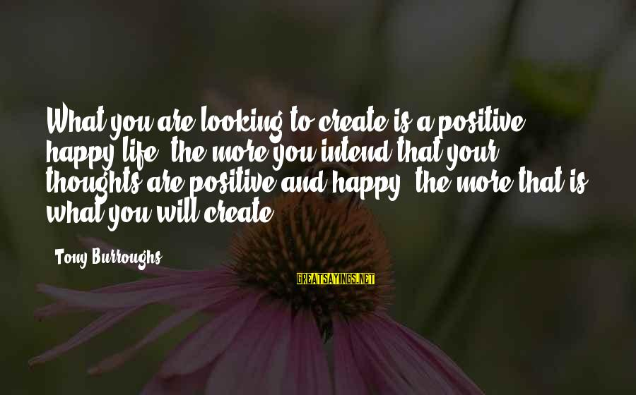 Happy Life Thoughts Sayings By Tony Burroughs: What you are looking to create is a positive, happy life: the more you intend