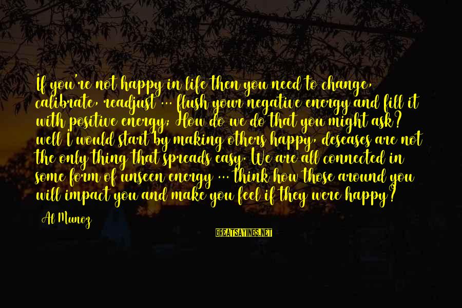 Happy Life Wisdom Sayings By Al Munoz: If you're not happy in life then you need to change, calibrate, readjust ... flush