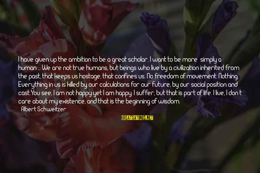 Happy Life Wisdom Sayings By Albert Schweitzer: I have given up the ambition to be a great scholar. I want to be