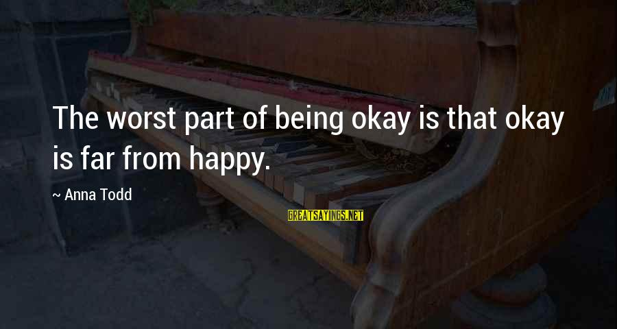 Happy Life Wisdom Sayings By Anna Todd: The worst part of being okay is that okay is far from happy.