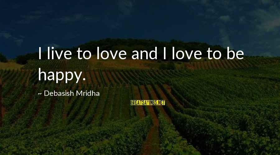 Happy Life Wisdom Sayings By Debasish Mridha: I live to love and I love to be happy.