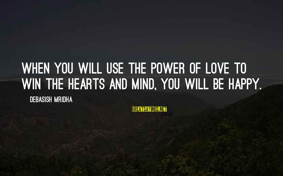 Happy Life Wisdom Sayings By Debasish Mridha: When you will use the power of love to win the hearts and mind, you