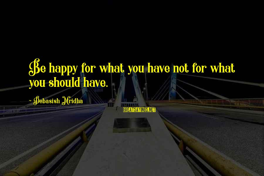 Happy Life Wisdom Sayings By Debasish Mridha: Be happy for what you have not for what you should have.