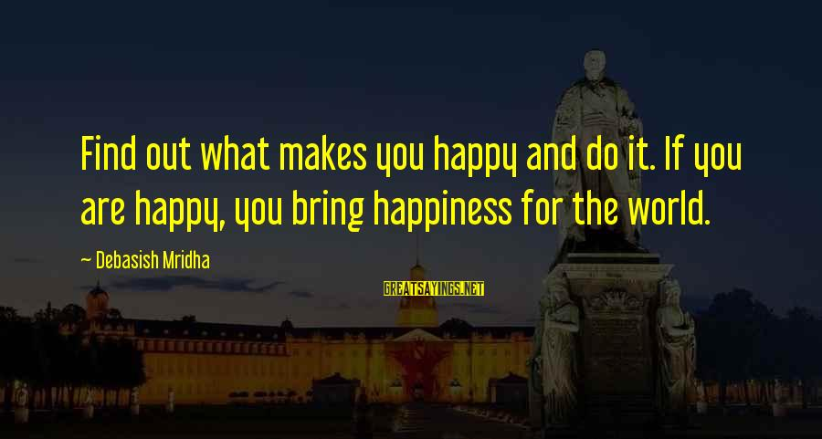 Happy Life Wisdom Sayings By Debasish Mridha: Find out what makes you happy and do it. If you are happy, you bring