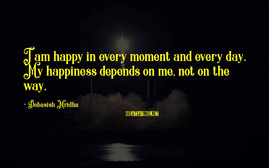 Happy Life Wisdom Sayings By Debasish Mridha: I am happy in every moment and every day. My happiness depends on me, not
