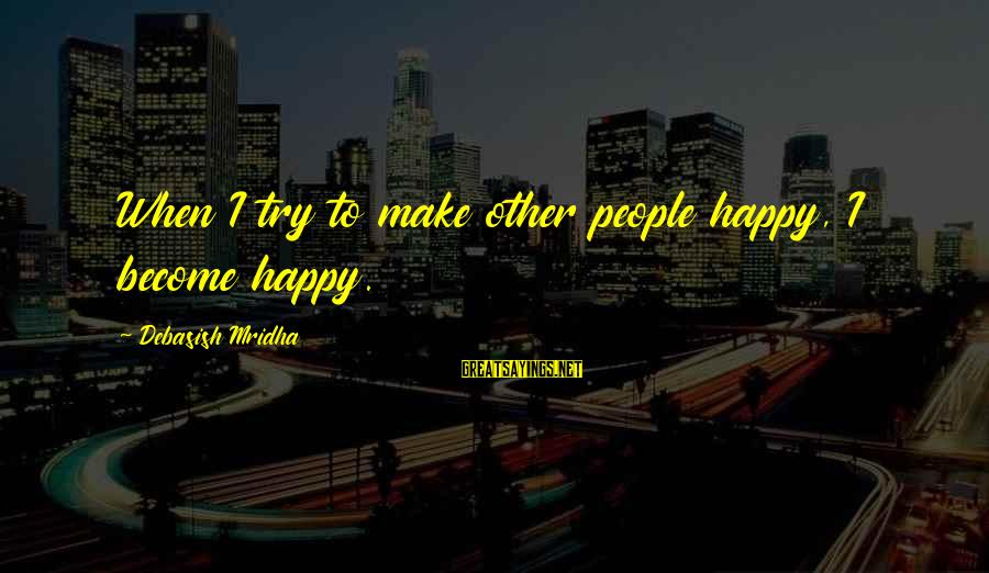 Happy Life Wisdom Sayings By Debasish Mridha: When I try to make other people happy, I become happy.