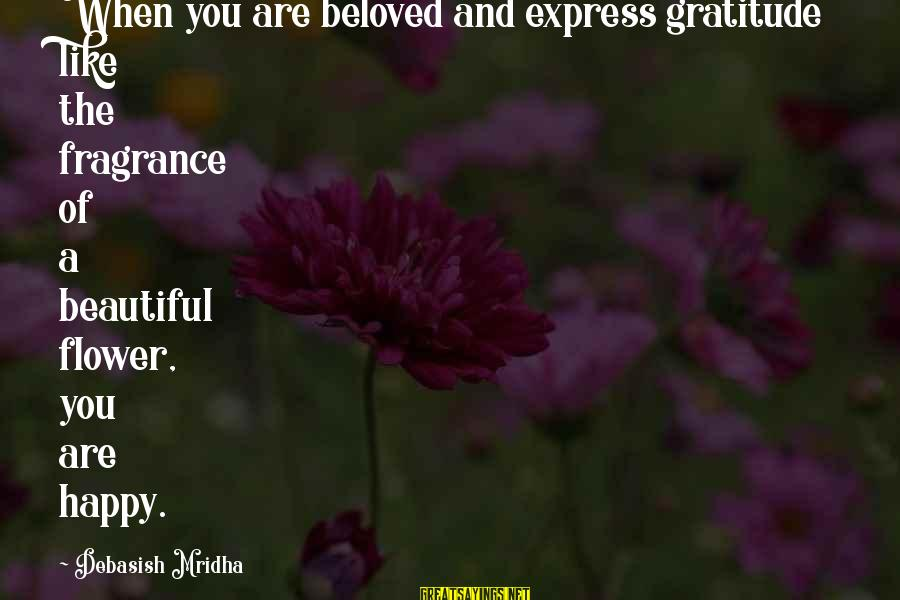 Happy Life Wisdom Sayings By Debasish Mridha: When you are beloved and express gratitude like the fragrance of a beautiful flower, you