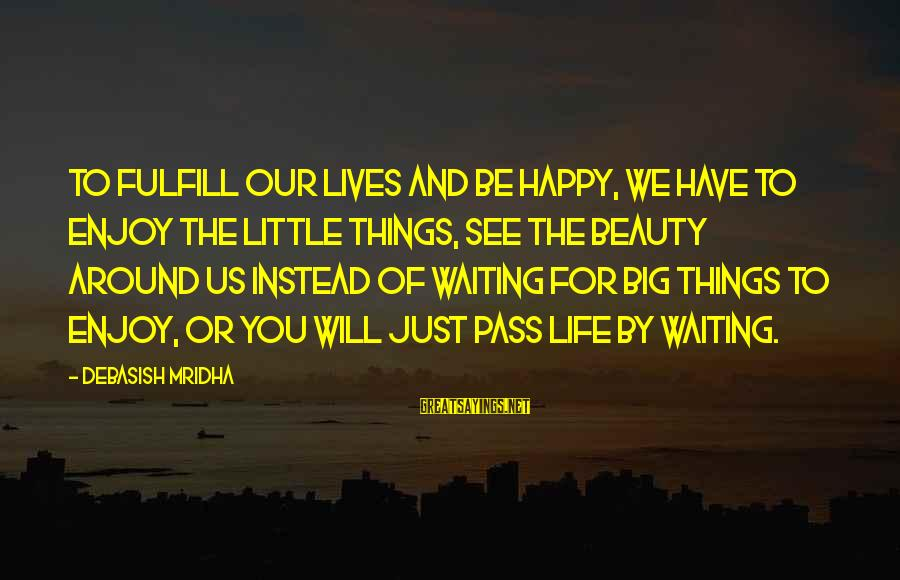 Happy Life Wisdom Sayings By Debasish Mridha: To fulfill our lives and be happy, we have to enjoy the little things, see