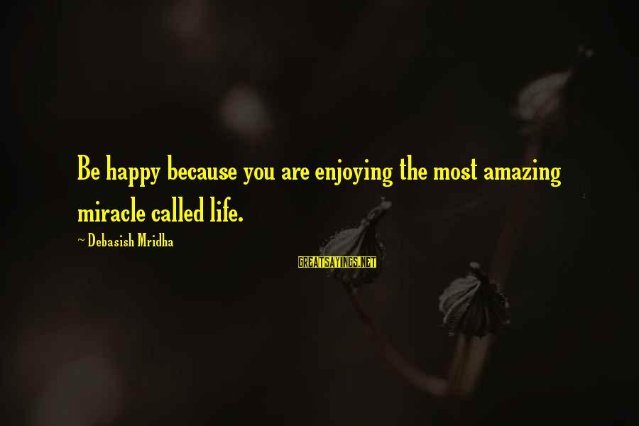 Happy Life Wisdom Sayings By Debasish Mridha: Be happy because you are enjoying the most amazing miracle called life.