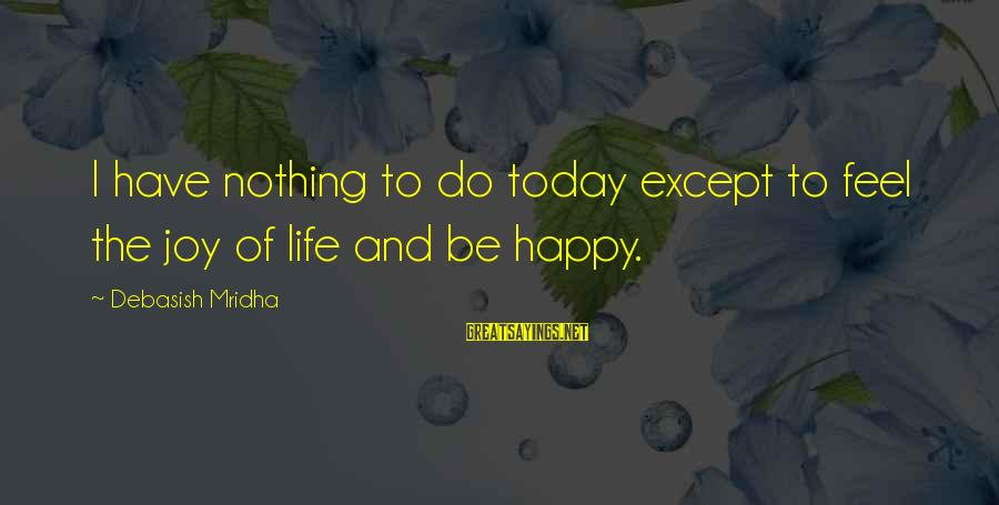 Happy Life Wisdom Sayings By Debasish Mridha: I have nothing to do today except to feel the joy of life and be
