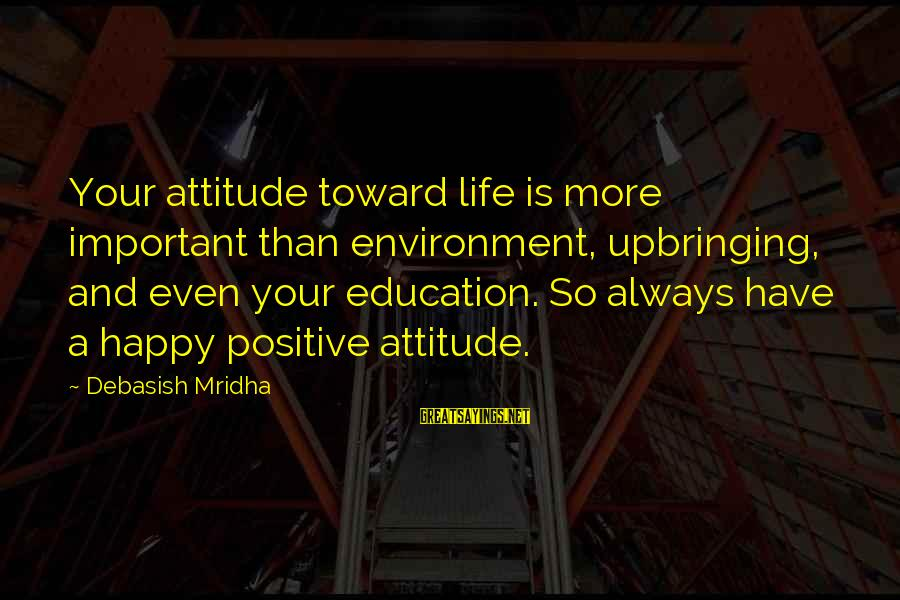 Happy Life Wisdom Sayings By Debasish Mridha: Your attitude toward life is more important than environment, upbringing, and even your education. So